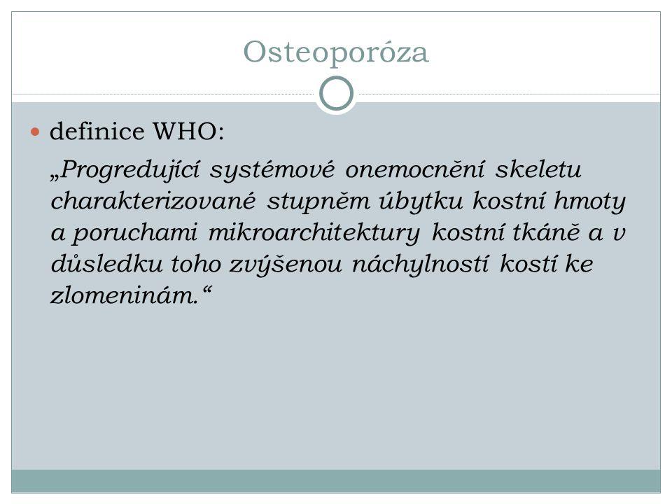 """Osteoporóza definice WHO: """" Progredující systémové onemocnění skeletu charakterizované stupněm úbytku kostní hmoty a poruchami mikroarchitektury kostní tkáně a v důsledku toho zvýšenou náchylností kostí ke zlomeninám."""