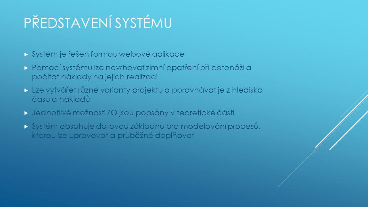 PŘEDSTAVENÍ SYSTÉMU  Systém je řešen formou webové aplikace  Pomocí systému lze navrhovat zimní opatření při betonáži a počítat náklady na jejich realizaci  Lze vytvářet různé varianty projektu a porovnávat je z hlediska času a nákladů  Jednotlivé možnosti ZO jsou popsány v teoretické části  Systém obsahuje datovou základnu pro modelování procesů, kterou lze upravovat a průběžně doplňovat