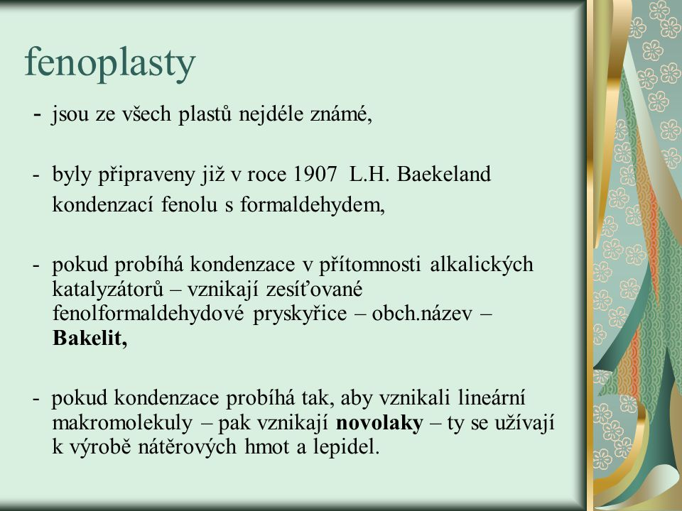 fenoplasty - jsou ze všech plastů nejdéle známé, - byly připraveny již v roce 1907 L.H. Baekeland kondenzací fenolu s formaldehydem, - pokud probíhá k