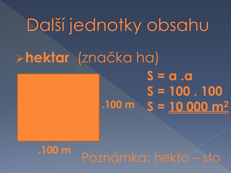  hektar (značka ha). 100 m S = a.a S = 100. 100 S = 10 000 m 2 Poznámka: hekto – sto