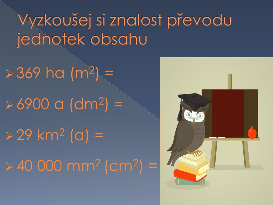  369 ha (m 2 ) = 3 690 000  6900 a (dm 2 ) = 69 000 000  29 km 2 (a) = 290 000  40 000 mm 2 (cm 2 ) = 400 Už to máš.