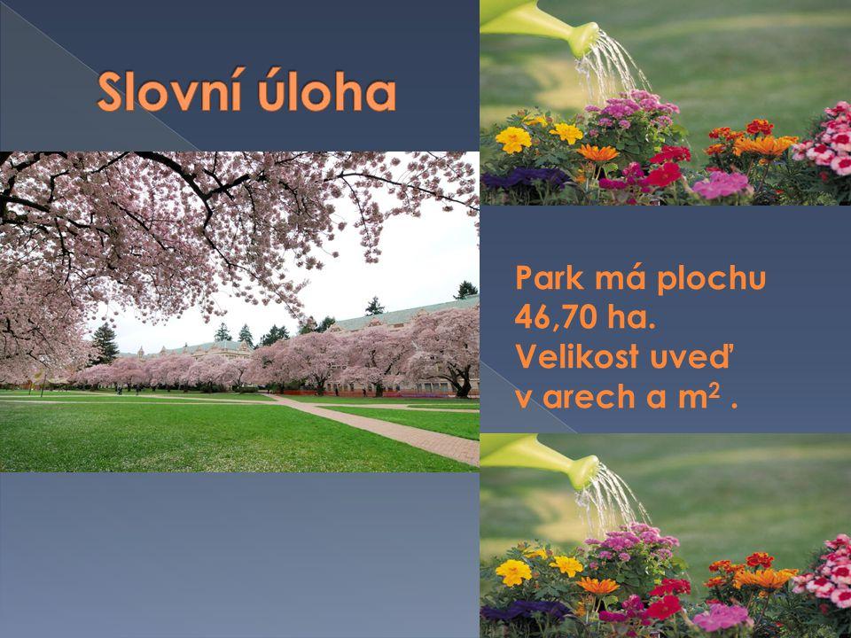 Park má plochu 46,70 ha. Velikost uveď v arech a m 2. 46,7 ha = 4670 a = = 467000 m 2