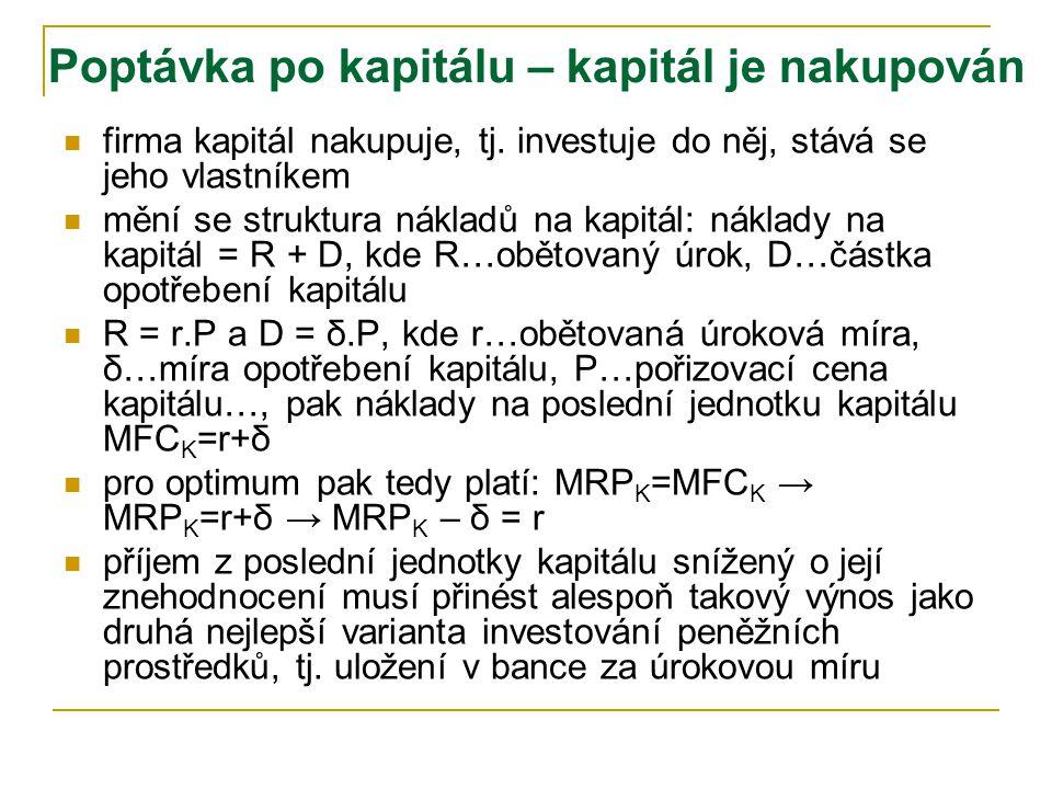 r K rtrt trh kapitálu firma D S MFC K =AFC K = r =s K rtrt KtKt MRP K =d K r K S'S' r t+1 K t+1 čím nižší nájemné (úroková míra), tím větší množství k
