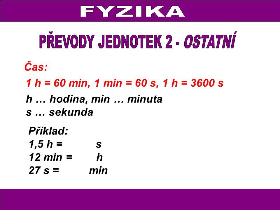 Čas: 1 h = 60 min, 1 min = 60 s, 1 h = 3600 s h … hodina, min … minuta s … sekunda Příklad: 1,5 h = s 12 min = h 27 s = min