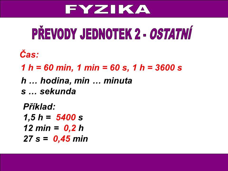 Čas: 1 h = 60 min, 1 min = 60 s, 1 h = 3600 s h … hodina, min … minuta s … sekunda Příklad: 1,5 h = 5400 s 12 min = 0,2 h 27 s = 0,45 min