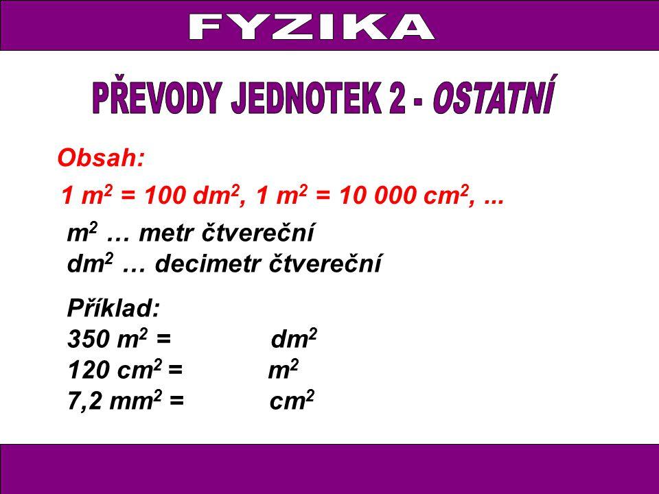 Obsah: 1 m 2 = 100 dm 2, 1 m 2 = 10 000 cm 2,... m 2 … metr čtvereční dm 2 … decimetr čtvereční Příklad: 350 m 2 = dm 2 120 cm 2 = m 2 7,2 mm 2 = cm 2