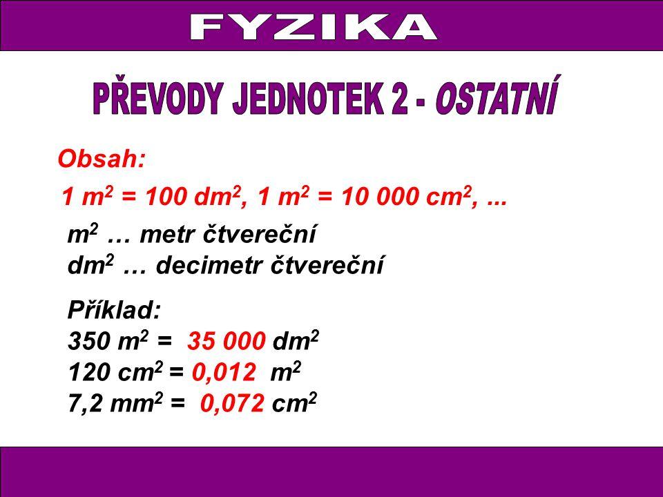 Obsah: 1 m 2 = 100 dm 2, 1 m 2 = 10 000 cm 2,... m 2 … metr čtvereční dm 2 … decimetr čtvereční Příklad: 350 m 2 = 35 000 dm 2 120 cm 2 = 0,012 m 2 7,