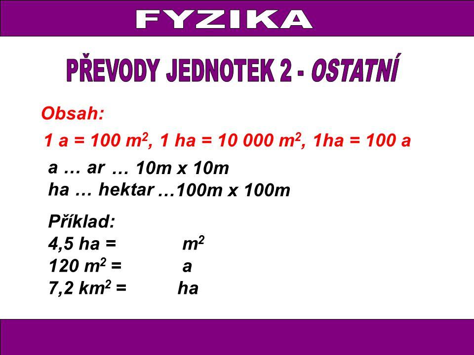 Obsah: 1 a = 100 m 2, 1 ha = 10 000 m 2, 1ha = 100 a a … ar ha … hektar Příklad: 4,5 ha = m 2 120 m 2 = a 7,2 km 2 = ha … 10m x 10m …100m x 100m