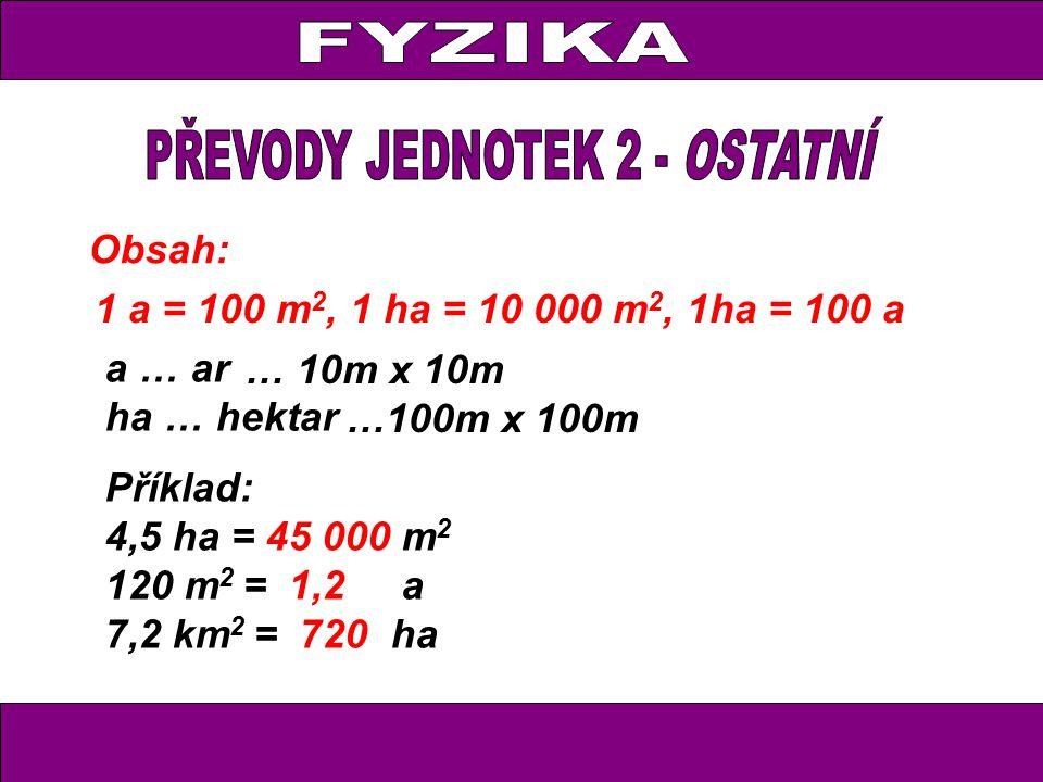 Obsah: 1 a = 100 m 2, 1 ha = 10 000 m 2, 1ha = 100 a a … ar ha … hektar Příklad: 4,5 ha = 45 000 m 2 120 m 2 = 1,2 a 7,2 km 2 = 720 ha … 10m x 10m …10