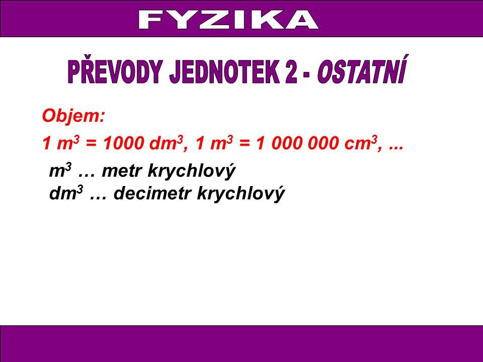 Objem: 1 m 3 = 1000 dm 3, 1 m 3 = 1 000 000 cm 3,... m 3 … metr krychlový dm 3 … decimetr krychlový