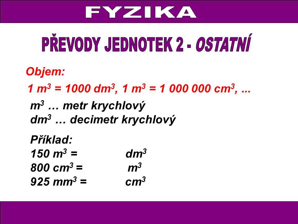 Objem: 1 m 3 = 1000 dm 3, 1 m 3 = 1 000 000 cm 3,... m 3 … metr krychlový dm 3 … decimetr krychlový Příklad: 150 m 3 = dm 3 800 cm 3 = m 3 925 mm 3 =