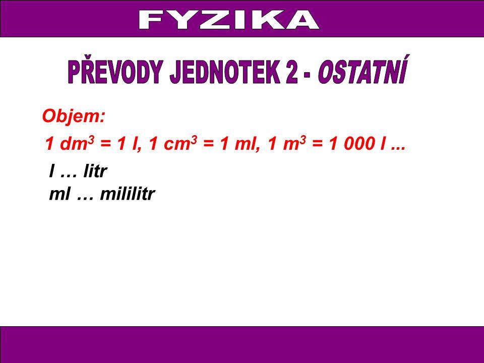 Objem: 1 dm 3 = 1 l, 1 cm 3 = 1 ml, 1 m 3 = 1 000 l... l … litr ml … mililitr
