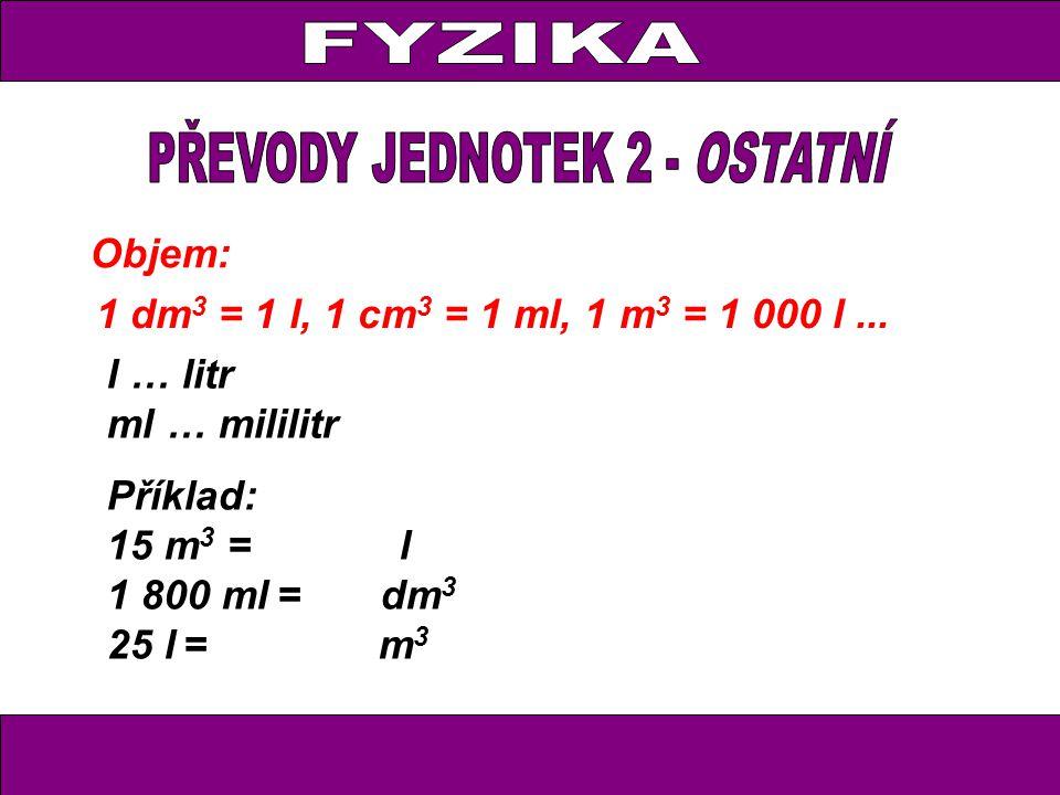 Objem: 1 dm 3 = 1 l, 1 cm 3 = 1 ml, 1 m 3 = 1 000 l... Příklad: 15 m 3 = l 1 800 ml = dm 3 25 l = m 3 l … litr ml … mililitr