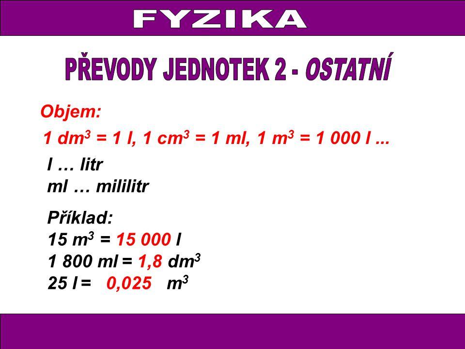 Objem: 1 dm 3 = 1 l, 1 cm 3 = 1 ml, 1 m 3 = 1 000 l... Příklad: 15 m 3 = 15 000 l 1 800 ml = 1,8 dm 3 25 l = 0,025 m 3 l … litr ml … mililitr
