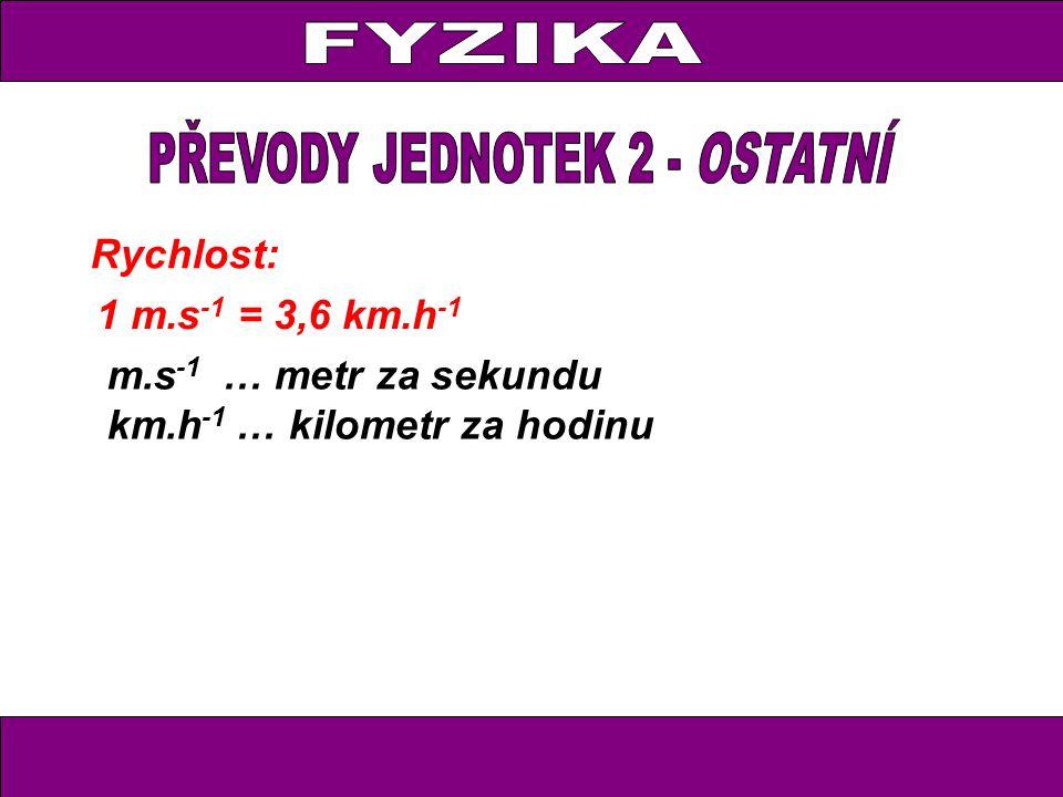Rychlost: 1 m.s -1 = 3,6 km.h -1 m.s -1 … metr za sekundu km.h -1 … kilometr za hodinu