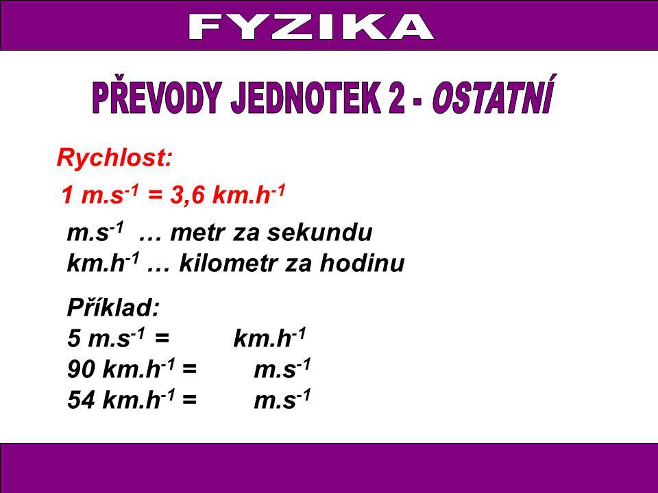 Rychlost: 1 m.s -1 = 3,6 km.h -1 m.s -1 … metr za sekundu km.h -1 … kilometr za hodinu Příklad: 5 m.s -1 = km.h -1 90 km.h -1 = m.s -1 54 km.h -1 = m.