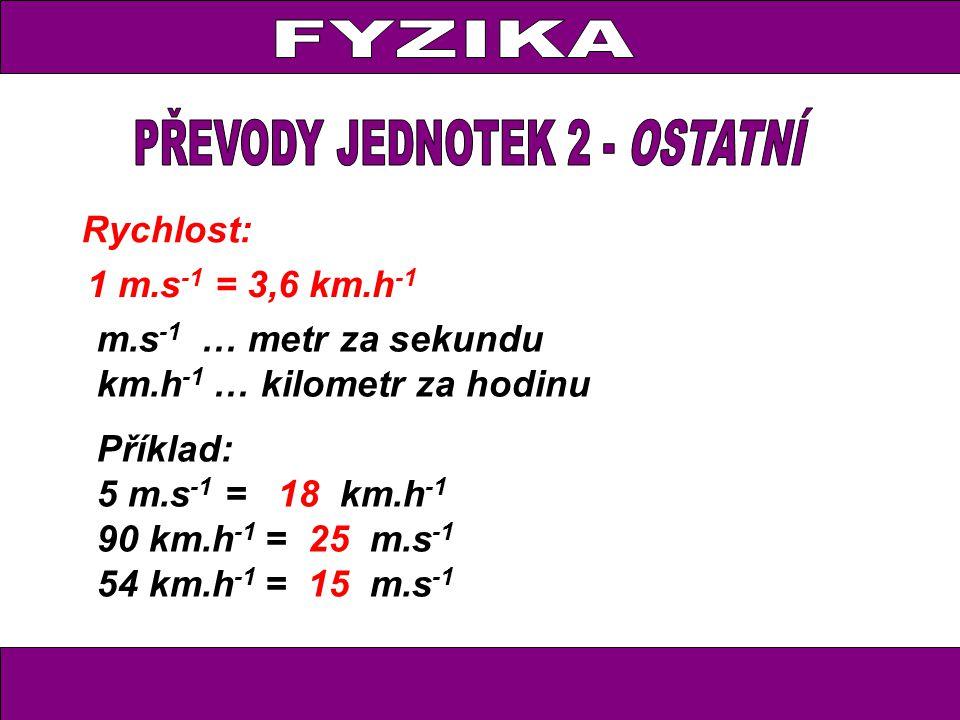 Rychlost: 1 m.s -1 = 3,6 km.h -1 m.s -1 … metr za sekundu km.h -1 … kilometr za hodinu Příklad: 5 m.s -1 = 18 km.h -1 90 km.h -1 = 25 m.s -1 54 km.h -