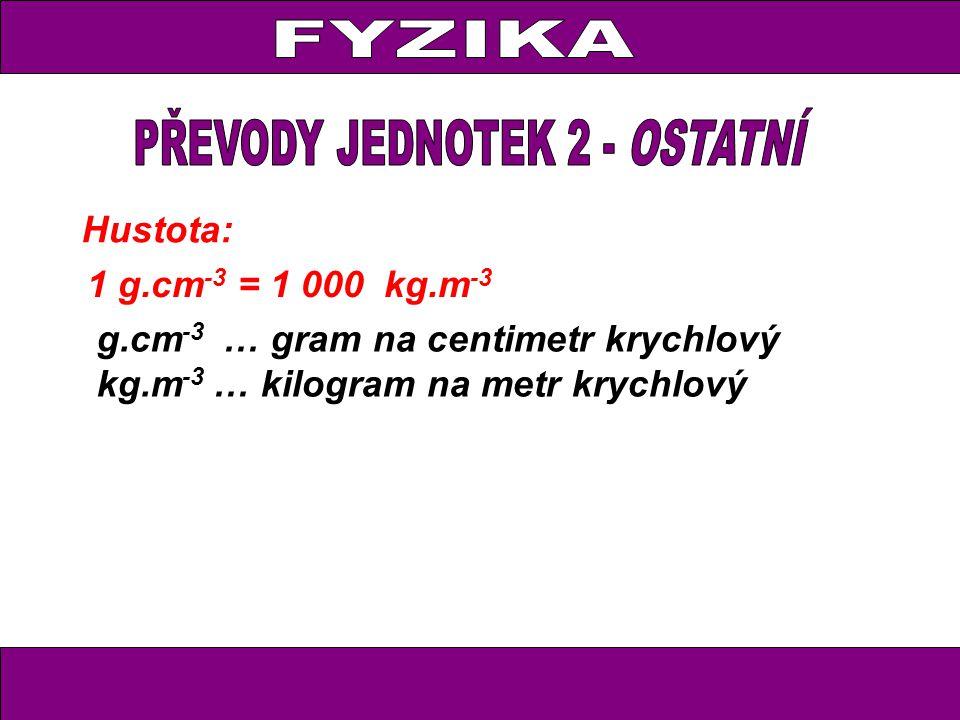 Hustota: 1 g.cm -3 = 1 000 kg.m -3 g.cm -3 … gram na centimetr krychlový kg.m -3 … kilogram na metr krychlový