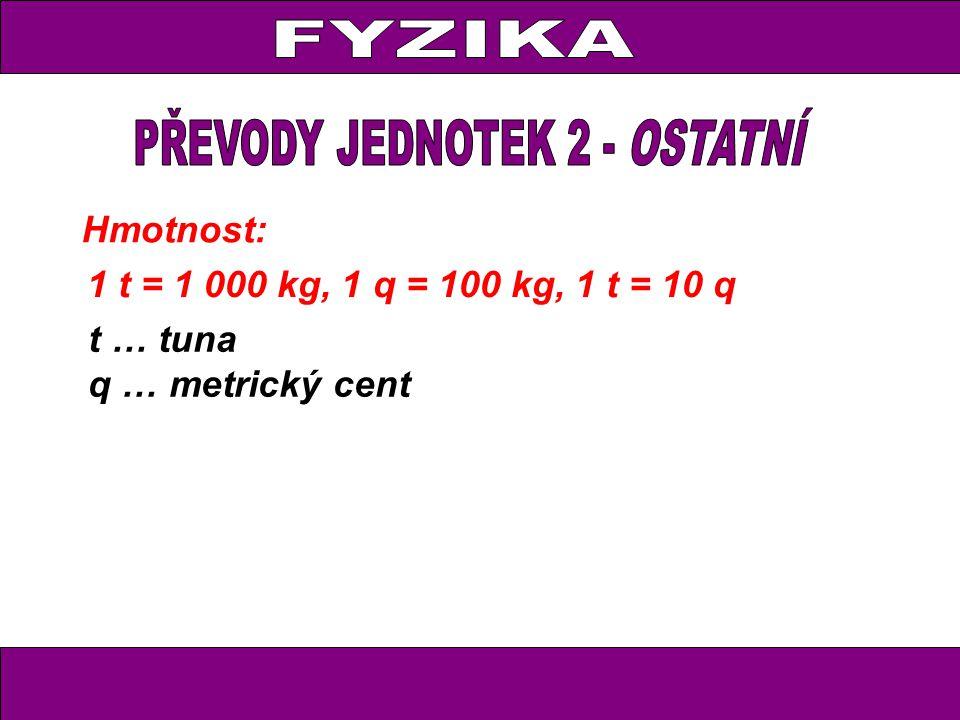Hmotnost: 1 t = 1 000 kg, 1 q = 100 kg, 1 t = 10 q t … tuna q … metrický cent