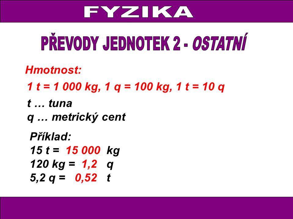 Hmotnost: 1 t = 1 000 kg, 1 q = 100 kg, 1 t = 10 q t … tuna q … metrický cent Příklad: 15 t = 15 000 kg 120 kg = 1,2 q 5,2 q = 0,52 t
