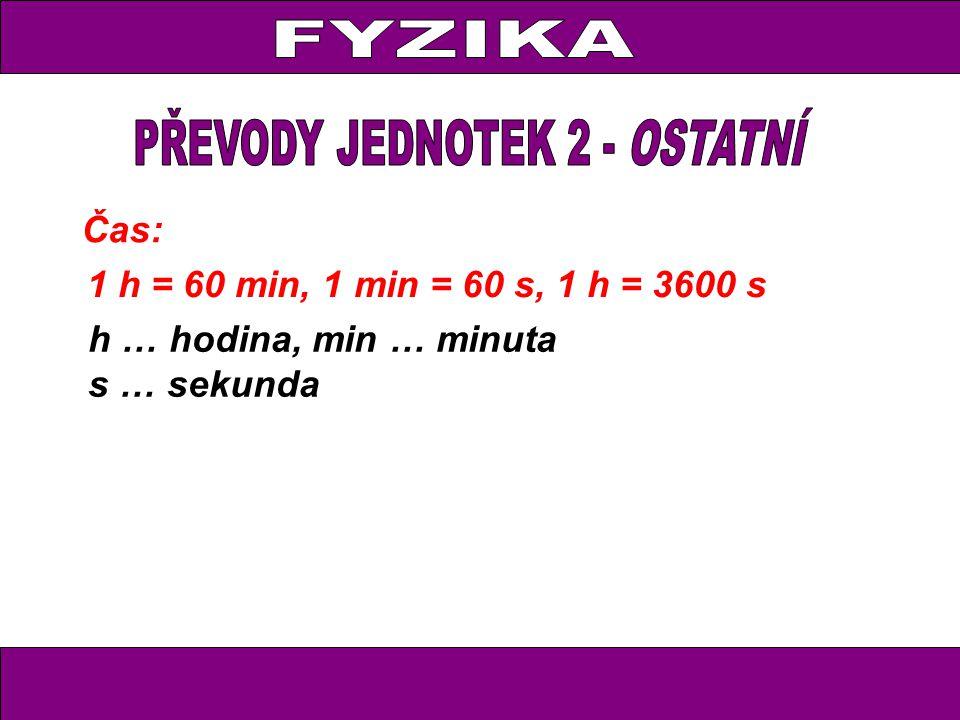 Čas: 1 h = 60 min, 1 min = 60 s, 1 h = 3600 s h … hodina, min … minuta s … sekunda