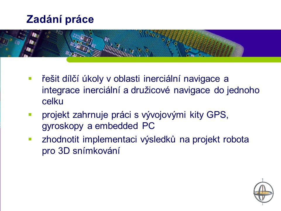 Zadání práce  řešit dílčí úkoly v oblasti inerciální navigace a integrace inerciální a družicové navigace do jednoho celku  projekt zahrnuje práci s vývojovými kity GPS, gyroskopy a embedded PC  zhodnotit implementaci výsledků na projekt robota pro 3D snímkování