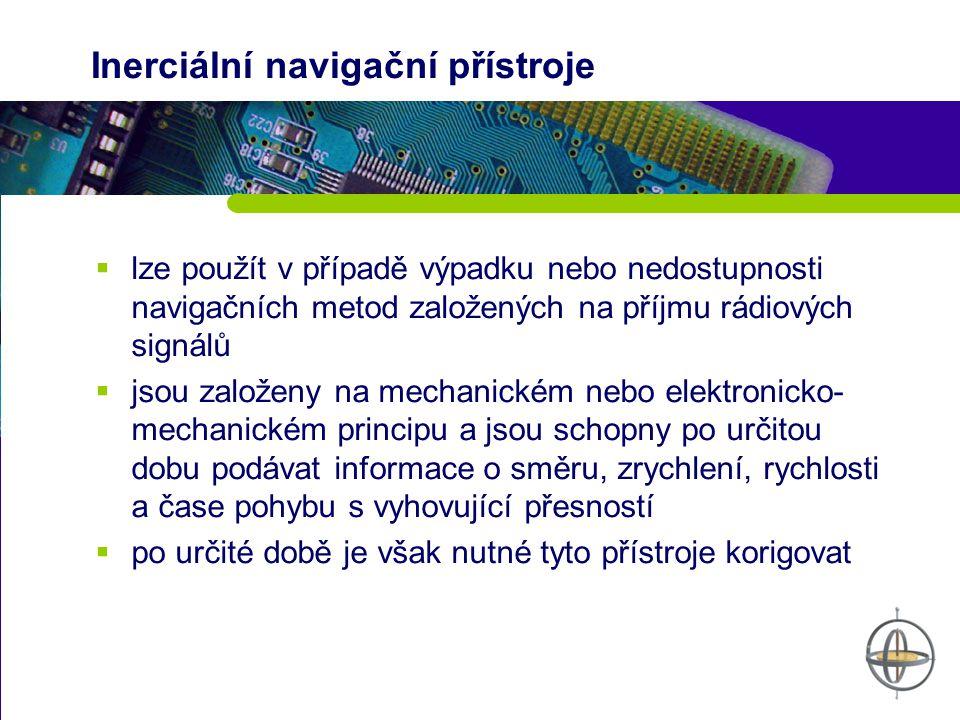 Inerciální navigační přístroje  lze použít v případě výpadku nebo nedostupnosti navigačních metod založených na příjmu rádiových signálů  jsou založeny na mechanickém nebo elektronicko- mechanickém principu a jsou schopny po určitou dobu podávat informace o směru, zrychlení, rychlosti a čase pohybu s vyhovující přesností  po určité době je však nutné tyto přístroje korigovat