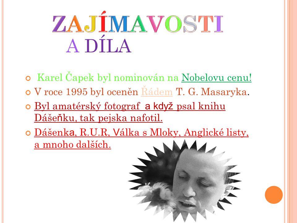 A DÍLA Karel Čapek byl nominován na Nobelovu cenu! V roce 1995 byl oceněn Řádem T. G. Masaryka. Byl amatérský fotograf a když psal knihu Dáše ň ku, ta
