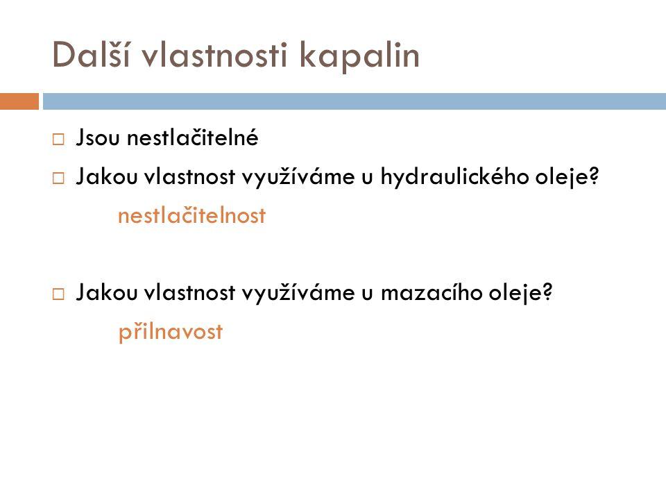 Další vlastnosti kapalin  Jsou nestlačitelné  Jakou vlastnost využíváme u hydraulického oleje.
