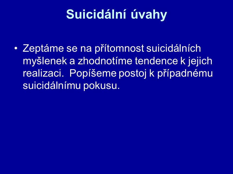 Suicidální úvahy Zeptáme se na přítomnost suicidálních myšlenek a zhodnotíme tendence k jejich realizaci. Popíšeme postoj k případnému suicidálnímu po