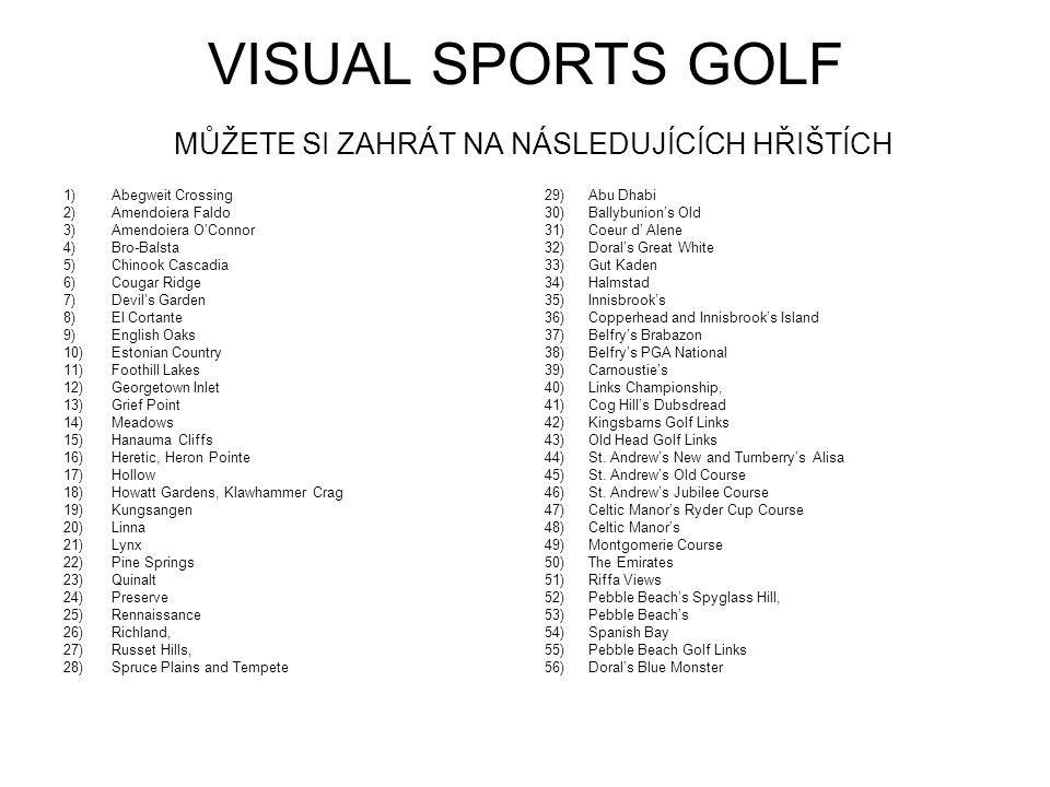 VISUAL SPORTS GOLF MŮŽETE SI ZAHRÁT NA NÁSLEDUJÍCÍCH HŘIŠTÍCH 1) Abegweit Crossing 2) Amendoiera Faldo 3) Amendoiera O'Connor 4) Bro-Balsta 5) Chinook Cascadia 6) Cougar Ridge 7) Devil's Garden 8) El Cortante 9) English Oaks 10) Estonian Country 11) Foothill Lakes 12) Georgetown Inlet 13) Grief Point 14) Meadows 15) Hanauma Cliffs 16) Heretic, Heron Pointe 17) Hollow 18) Howatt Gardens, Klawhammer Crag 19) Kungsangen 20) Linna 21) Lynx 22) Pine Springs 23) Quinalt 24) Preserve 25) Rennaissance 26) Richland, 27) Russet Hills, 28) Spruce Plains and Tempete 29) Abu Dhabi 30) Ballybunion's Old 31) Coeur d' Alene 32) Doral's Great White 33) Gut Kaden 34) Halmstad 35) Innisbrook's 36) Copperhead and Innisbrook's Island 37) Belfry's Brabazon 38) Belfry's PGA National 39) Carnoustie's 40) Links Championship, 41) Cog Hill's Dubsdread 42) Kingsbarns Golf Links 43) Old Head Golf Links 44) St.