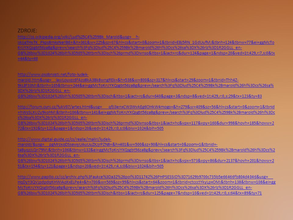 ZDROJE: http://cs.wikipedia.org/wiki/Lud%25C4%259Bk_Marold&usg=__h- IAIjaTHxTK_Pkps8mksNerlBE=&h=361&w=225&sz=67&hl=cs&start=0&zoom=1&tbnid=EBj5RN_1GdUufM:&tbnh=124&tbnw=77&ei=ggMcTo KnJYXQsgbt56zaBg&prev=/search%3Fq%3Dlud%25C4%259Bk%2Bmarold%26hl%3Dcs%26sa%3DX%26rlz%3D1R2GGLL_en- GB%26biw%3D1024%26bih%3D505%26tbm%3Disch%26prmd%3Divnso&itbs=1&iact=rc&dur=124&page=1&ndsp=20&ved=1t:429,r:7,s:0&tx =44&ty=60 http://www.osobnosti.net/foto-ludek- marold.htm&usg=__lawLouvzc6fAzo8kA3Bk8wngREk=&h=538&w=800&sz=317&hl=cs&start=29&zoom=1&tbnid=Thh4Z- 9kL8f33M:&tbnh=165&tbnw=244&ei=ggMcToKnJYXQsgbt56zaBg&prev=/search%3Fq%3Dlud%25C4%259Bk%2Bmarold%26hl%3Dcs%26sa% 3DX%26rlz%3D1R2GGLL_en- GB%26biw%3D1024%26bih%3D505%26tbm%3Disch&itbs=1&iact=rc&dur=640&page=3&ndsp=8&ved=1t:429,r:0,s:29&tx=123&ty=83 http://forum.cuni.cz/fukV07/artes.html&usg=___qfji3enxCW3WvkEg6OHkW4mogo=&h=279&w=409&sz=56&hl=cs&start=0&zoom=1&tbnid =hWsSLXUZy9kohM:&tbnh=106&tbnw=141&ei=ggMcToKnJYXQsgbt56zaBg&prev=/search%3Fq%3Dlud%25C4%259Bk%2Bmarold%26hl%3Dc s%26sa%3DX%26rlz%3D1R2GGLL_en- GB%26biw%3D1024%26bih%3D505%26tbm%3Disch%26prmd%3Divnso&itbs=1&iact=hc&vpx=117&vpy=160&dur=998&hovh=185&hovw=2 72&tx=192&ty=121&page=1&ndsp=20&ved=1t:429,r:0,s:0&biw=1024&bih=505 http://www.digital-guide.cz/cs/realie/maliri/ludek- marold/&usg=__pgMrzxoDSsewyUAuUuZXJjrPZN8=&h=401&w=500&sz=90&hl=cs&start=0&zoom=1&tbnid=- taByqzjLQn79M:&tbnh=106&tbnw=132&ei=ggMcToKnJYXQsgbt56zaBg&prev=/search%3Fq%3Dlud%25C4%259Bk%2Bmarold%26hl%3Dcs%2 6sa%3DX%26rlz%3D1R2GGLL_en- GB%26biw%3D1024%26bih%3D505%26tbm%3Disch%26prmd%3Divnso&itbs=1&iact=hc&vpx=573&vpy=86&dur=2137&hovh=201&hovw=2 51&tx=154&ty=121&page=1&ndsp=20&ved=1t:429,r:4,s:0&biw=1024&bih=505 http://www.papilio.cz/cz/archiv.php%3Faukce%3Da32%26pol%3D11742%26PHPSESSID%3D71629b9700c735b5e66466fb804d4046&usg=__ HqDyY3QVjpdpdqKHWiAoXxELPe4=&h=700&w=569&sz=99&hl=cs&start=64&zoom=1&tbnid=ctccctYkyLpxOM:&tbnh=138&tbnw=108&ei=gg McToKnJYXQsgbt56zaBg&prev=/search%3Fq%3Dlud%25C4%259Bk%2Bmarold%26hl%