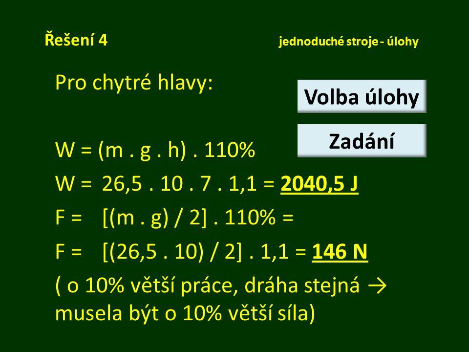 Řešení 4 jednoduché stroje - úlohy Pro chytré hlavy: W = (m. g. h). 110% W =26,5. 10. 7. 1,1 = 2040,5 J F = [(m. g) / 2]. 110% = F =[(26,5. 10) / 2].