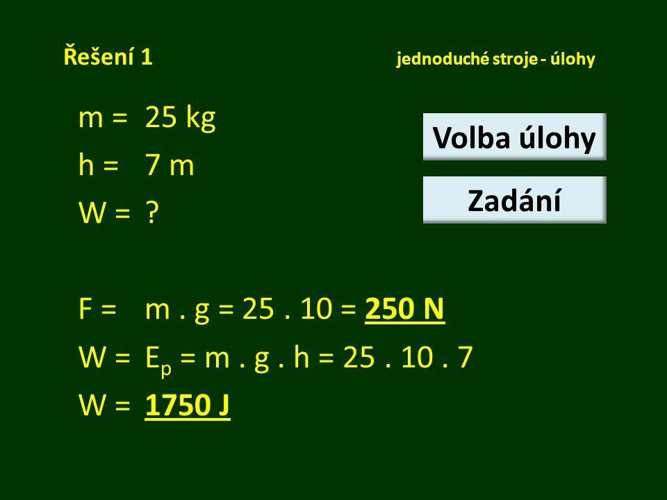 Řešení 1 jednoduché stroje - úlohy m = 25 kg h =7 m W =? F = m. g = 25. 10 = 250 N W = E p = m. g. h = 25. 10. 7 W = 1750 J Volba úlohy Zadání
