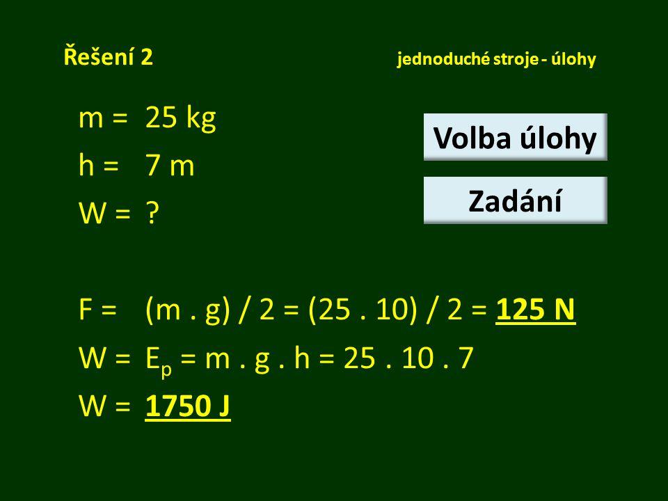 Řešení 2 jednoduché stroje - úlohy m = 25 kg h =7 m W =? F = (m. g) / 2 = (25. 10) / 2 = 125 N W = E p = m. g. h = 25. 10. 7 W = 1750 J Volba úlohy Za