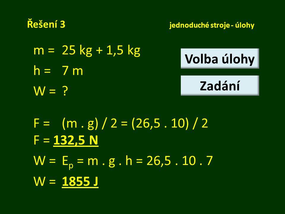 Řešení 3 jednoduché stroje - úlohy m = 25 kg + 1,5 kg h =7 m W =? F = (m. g) / 2 = (26,5. 10) / 2 F = 132,5 N W = E p = m. g. h = 26,5. 10. 7 W = 1855