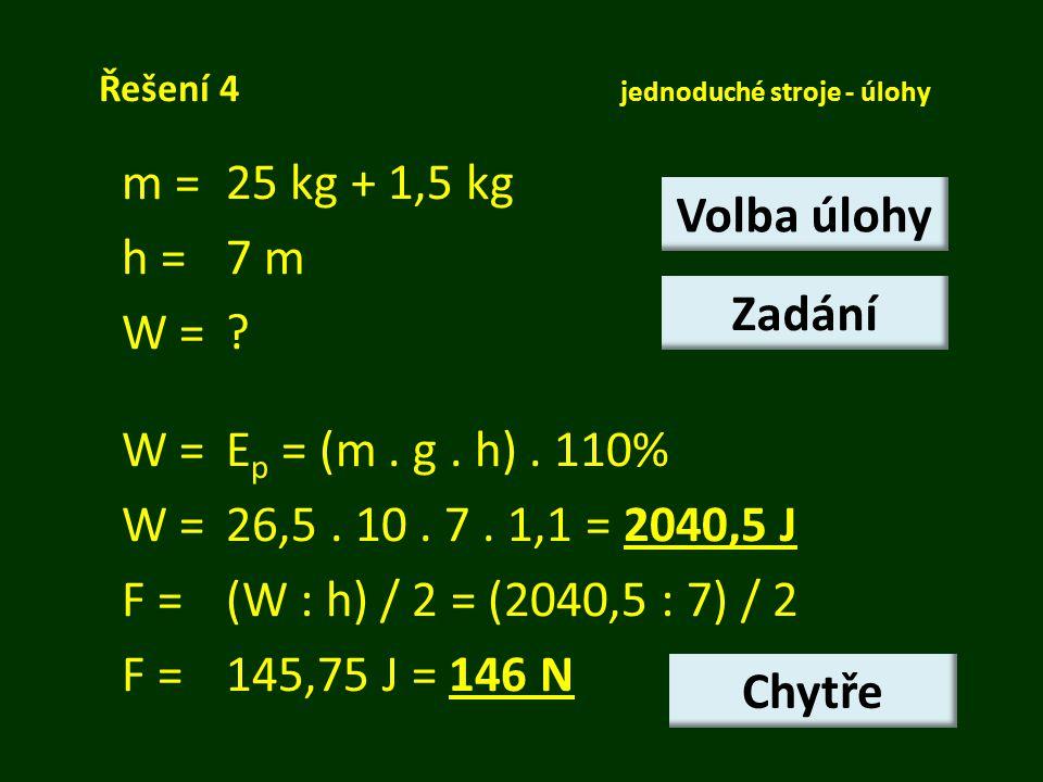 Řešení 4 jednoduché stroje - úlohy m = 25 kg + 1,5 kg h =7 m W =? W = E p = (m. g. h). 110% W =26,5. 10. 7. 1,1 = 2040,5 J F = (W : h) / 2 = (2040,5 :