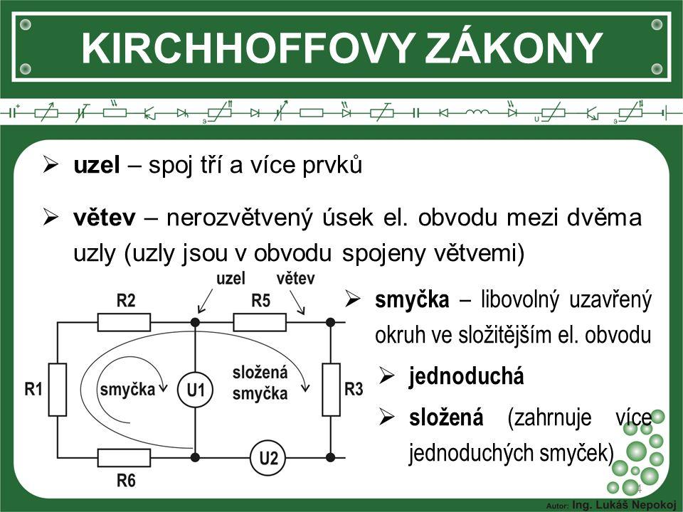 4 KIRCHHOFFOVY ZÁKONY  uzel – spoj tří a více prvků  větev – nerozvětvený úsek el. obvodu mezi dvěma uzly (uzly jsou v obvodu spojeny větvemi)  smy