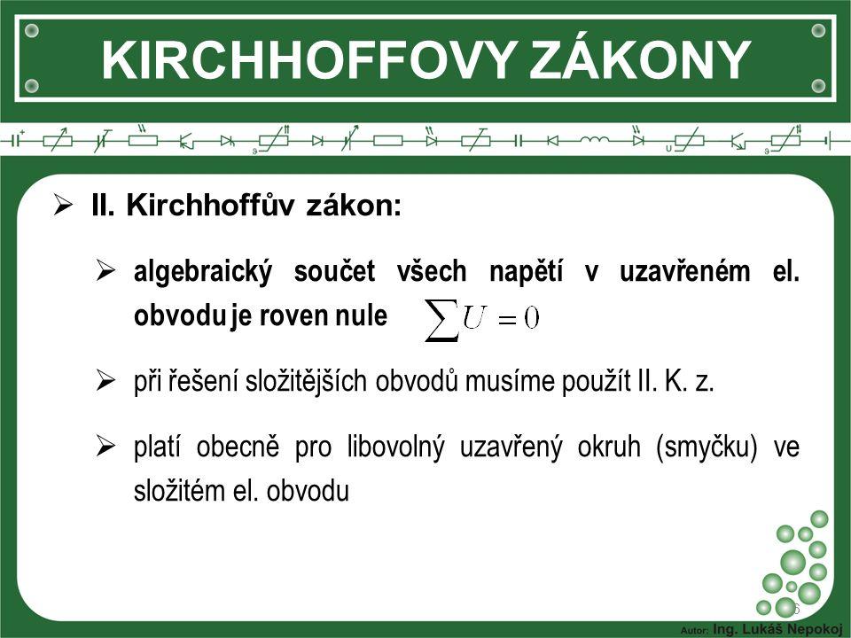 6 KIRCHHOFFOVY ZÁKONY  II. Kirchhoffův zákon:  algebraický součet všech napětí v uzavřeném el. obvodu je roven nule  při řešení složitějších obvodů