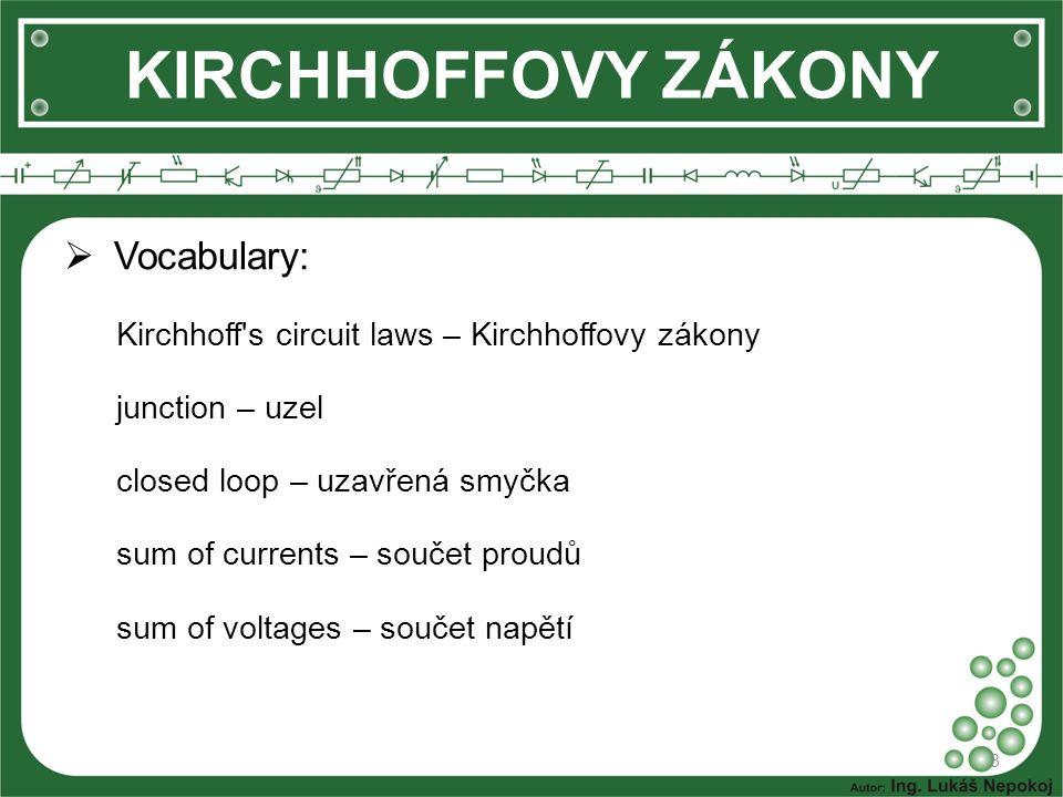  Vocabulary: Kirchhoff's circuit laws – Kirchhoffovy zákony junction – uzel closed loop – uzavřená smyčka sum of currents – součet proudů sum of volt