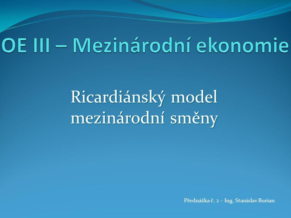 Ricardiánský model mezinárodní směny Přednáška č. 2 – Ing. Stanislav Burian