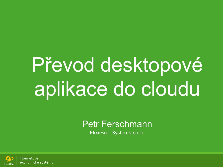 Převod desktopové aplikace do cloudu Petr Ferschmann FlexiBee Systems s.r.o.
