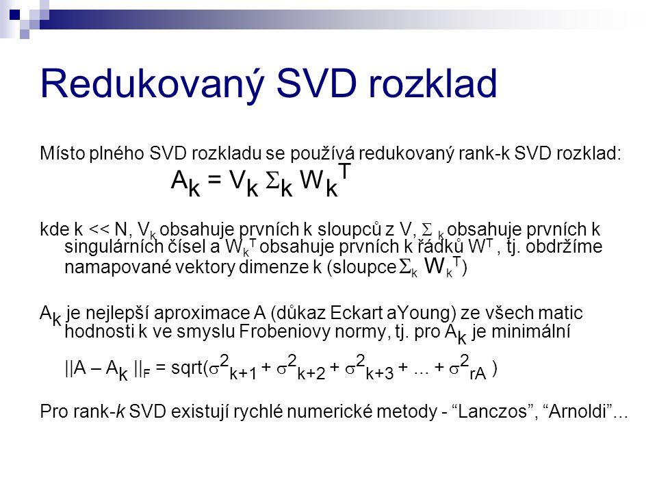Redukovaný SVD rozklad Místo plného SVD rozkladu se používá redukovaný rank-k SVD rozklad: A k = V k  k W k T kde k << N, V k obsahuje prvních k slou