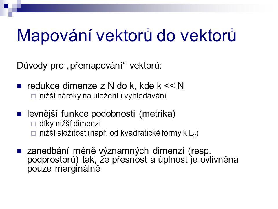 """Mapování vektorů do vektorů Důvody pro """"přemapování"""" vektorů: redukce dimenze z N do k, kde k << N  nižší nároky na uložení i vyhledávání levnější fu"""