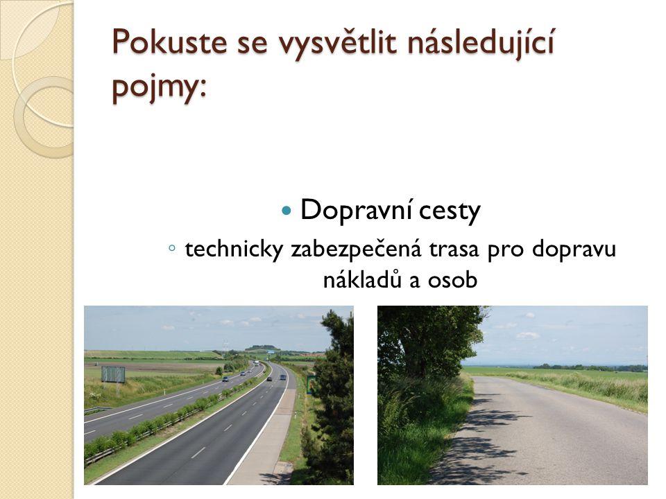 Pokuste se vysvětlit následující pojmy: Dopravní cesty ◦ technicky zabezpečená trasa pro dopravu nákladů a osob