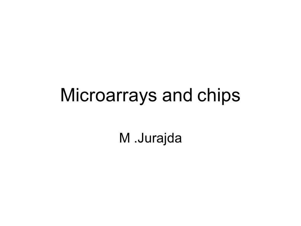 Microarrays and chips M.Jurajda