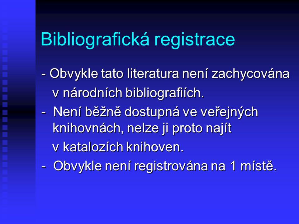 Bibliografická registrace - Obvykle tato literatura není zachycována v národních bibliografiích. v národních bibliografiích. - Není běžně dostupná ve