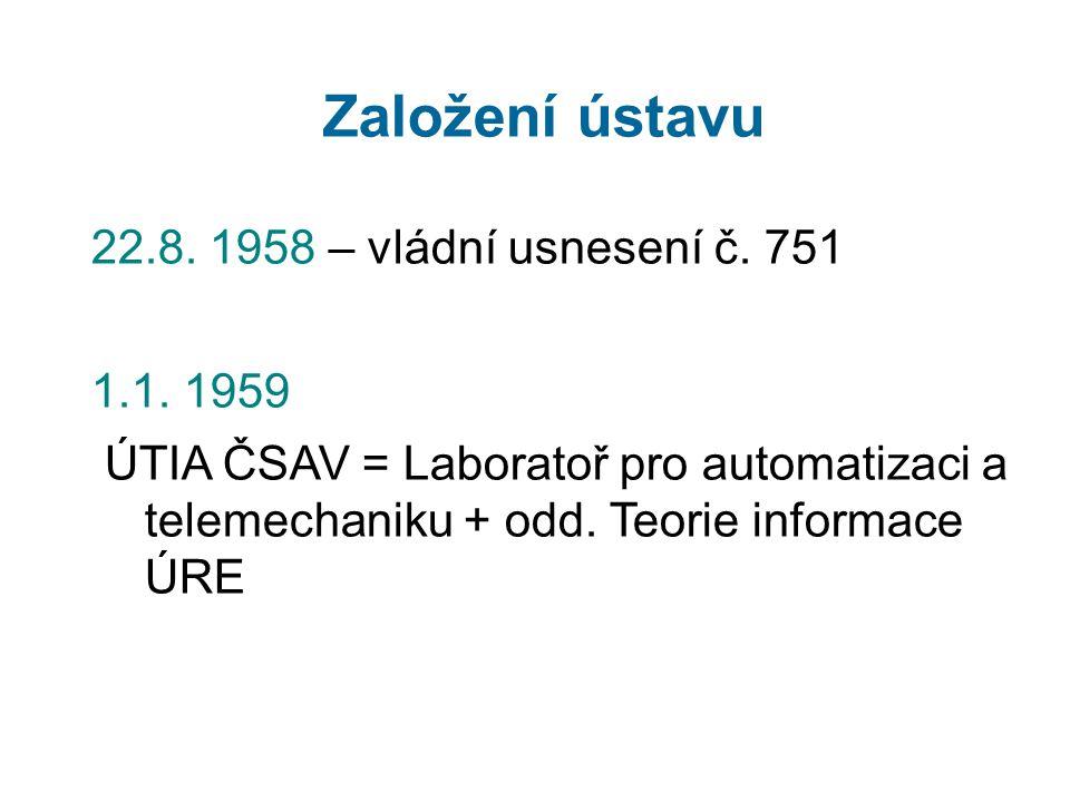 Založení ústavu 22.8. 1958 – vládní usnesení č. 751 1.1. 1959 ÚTIA ČSAV = Laboratoř pro automatizaci a telemechaniku + odd. Teorie informace ÚRE