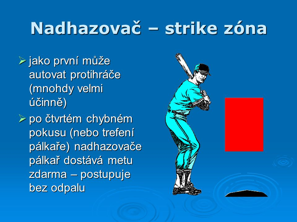 Nadhazovač – strike zóna  jako první může autovat protihráče (mnohdy velmi účinně)  po čtvrtém chybném pokusu (nebo trefení pálkaře) nadhazovače pál
