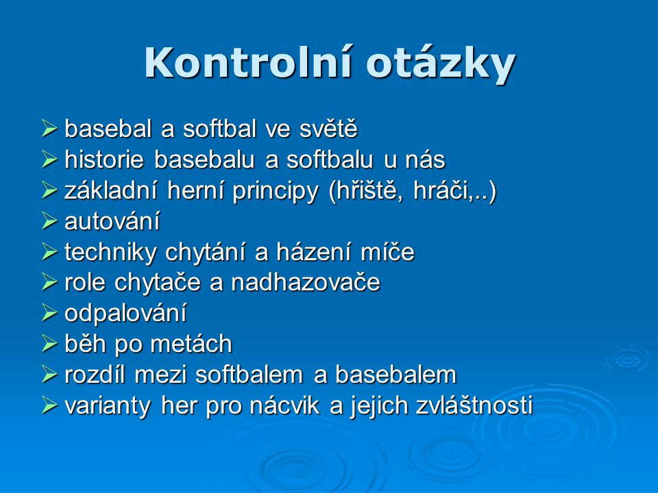 Kontrolní otázky  basebal a softbal ve světě  historie basebalu a softbalu u nás  základní herní principy (hřiště, hráči,..)  autování  techniky